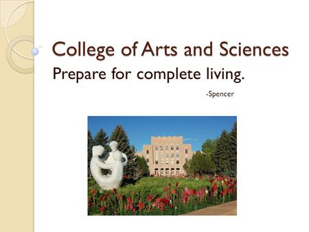 College of Arts and Sciences Prepare for complete living. -Spencer.