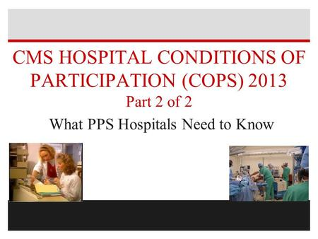 CMS HOSPITAL CONDITIONS OF PARTICIPATION (COPS) 2013 Part 2 of 2 What PPS Hospitals Need to Know.