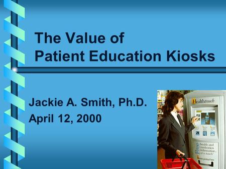The Value of Patient Education Kiosks Jackie A. Smith, Ph.D. April 12, 2000.