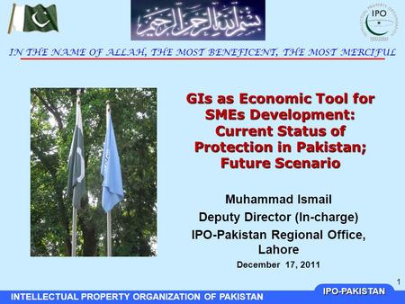 IPO-PAKISTAN INTELLECTUAL PROPERTY ORGANIZATION OF PAKISTAN 1 GIs as Economic Tool for SMEs Development: Current Status of Protection in Pakistan; Future.
