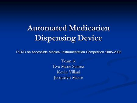 Automated Medication Dispensing Device Team 6: Eva Marie Suarez Kevin Villani Jacquelyn Masse RERC on Accessible Medical Instrumentation Competition 2005-2006.