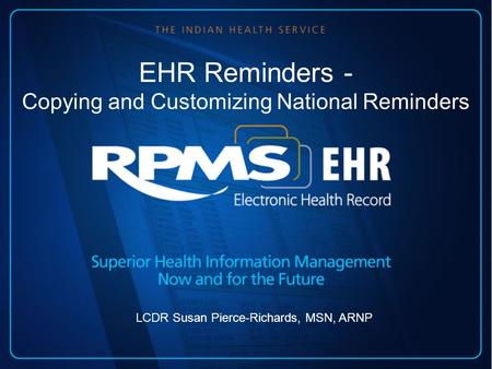 EHR Reminders - Copying and Customizing National Reminders LCDR Susan Pierce-Richards, MSN, ARNP.