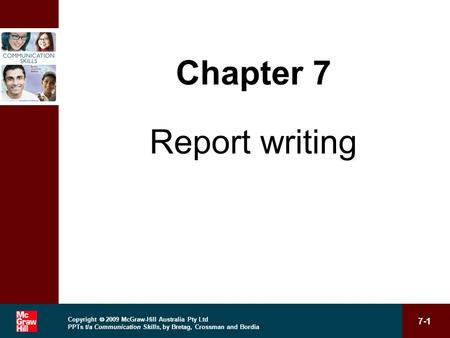 Copyright  2009 McGraw-Hill Australia Pty Ltd PPTs t/a Communication Skills, by Bretag, Crossman and Bordia 7-1 1 Chapter 7 Report writing.