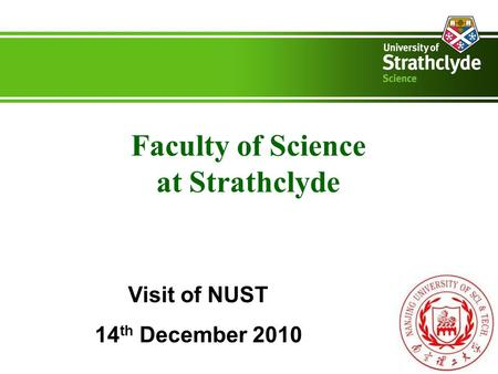 Faculty of Science at Strathclyde Visit of NUST 14 th December 2010.
