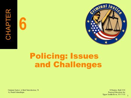© Prentice Hall 2008 Pearson Education, Inc Upper Saddle River, NJ 07458 Criminal Justice: A Brief Introduction, 7E by Frank Schmalleger 1 Policing: Issues.