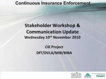 Stakeholder Workshop & Communication Update Wednesday 10 th November 2010 CIE Project DfT/DVLA/MIB/BIBA.
