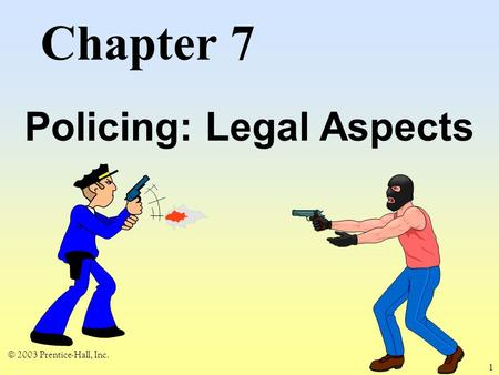 © 2003 Prentice-Hall, Inc. 1 Chapter 7 Policing: Legal Aspects.
