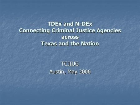 TDEx and N-DEx Connecting Criminal Justice Agencies across Texas and the Nation TCJIUG Austin, May 2006.
