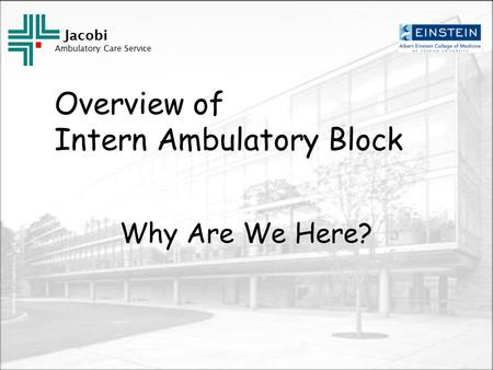 Jacobi Ambulatory Care Service Overview of Intern Ambulatory Block Why Are We Here?