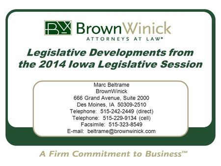 Legislative Developments from the 2014 Iowa Legislative Session Marc Beltrame BrownWinick 666 Grand Avenue, Suite 2000 Des Moines, IA 50309-2510 Telephone: