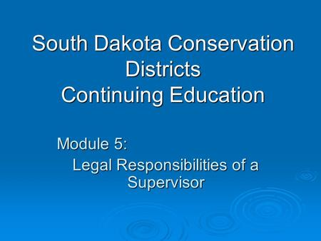 South Dakota <strong>Conservation</strong> Districts Continuing Education Module 5: Legal Responsibilities of a Supervisor.