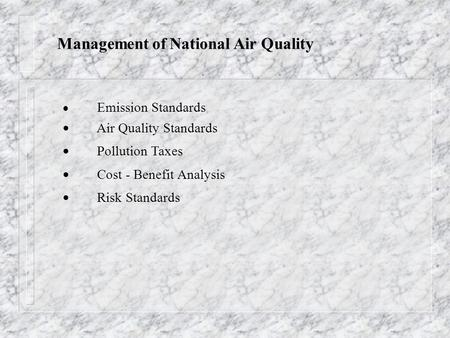 Management of National <strong>Air</strong> Quality  Emission Standards  <strong>Air</strong> Quality Standards  <strong>Pollution</strong> Taxes  Cost - Benefit Analysis  Risk Standards.