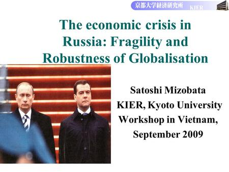 The economic crisis in Russia: Fragility <strong>and</strong> Robustness of Globalisation Satoshi Mizobata KIER, Kyoto University Workshop in Vietnam, September 2009.