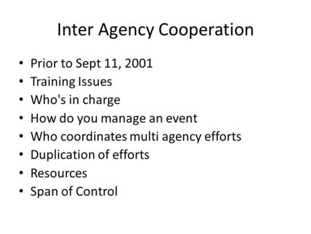 Inter Agency Cooperation Prior to Sept 11, 2001 Training Issues Who's in charge How do you manage an event Who coordinates multi agency efforts Duplication.