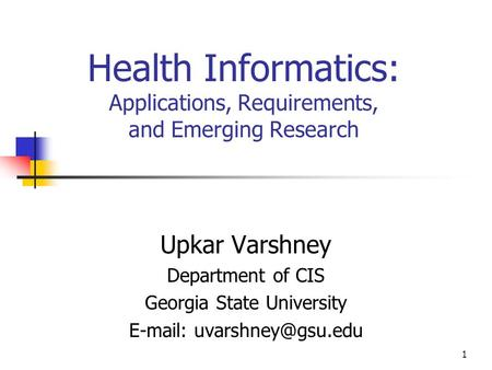 1 Health Informatics: Applications, Requirements, and Emerging Research Upkar Varshney Department of CIS Georgia State University