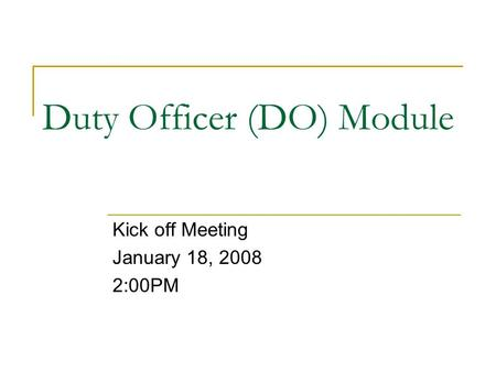Duty Officer (DO) Module Kick off Meeting January 18, 2008 2:00PM.