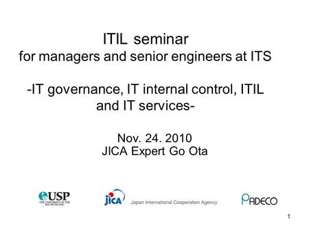 1 ITIL seminar for <strong>managers</strong> and senior engineers at ITS -IT governance, IT internal control, ITIL and IT services- Nov. 24. 2010 JICA Expert Go Ota.