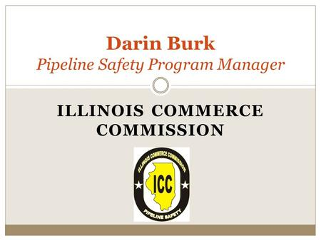 ILLINOIS COMMERCE COMMISSION Darin Burk Pipeline Safety Program Manager.