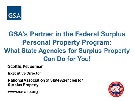GSA's Partner in the Federal Surplus Personal Property Program: What State Agencies for Surplus Property Can Do for You! Scott E. Pepperman Executive Director.
