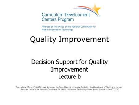 Quality Improvement Decision Support for Quality Improvement Lecture b This material (Comp12_Unit5b) was developed by Johns Hopkins University, funded.
