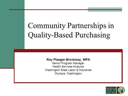 1 Community Partnerships in Quality-Based Purchasing Roy Plaeger-Brockway, MPA Senior Program Manager Health Services Analysis Washington State Labor &