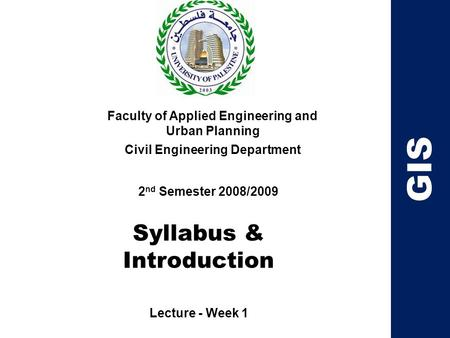 Syllabus & Introduction Faculty of Applied Engineering and Urban Planning Civil Engineering Department Lecture - Week 1 2 nd Semester 2008/2009 GIS.