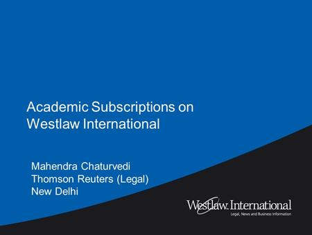 Academic Subscriptions on Westlaw International Mahendra Chaturvedi Thomson Reuters (Legal) New Delhi.