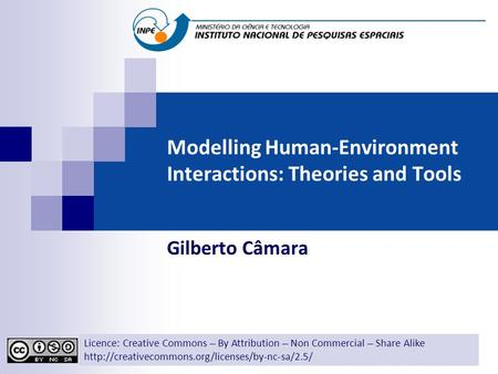 Modelling Human-Environment Interactions: Theories and Tools Gilberto Câmara Licence: Creative Commons ̶̶̶̶ By Attribution ̶̶̶̶ Non Commercial ̶̶̶̶ Share.