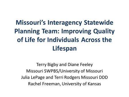 Missouri's Interagency Statewide Planning Team: Improving Quality of Life for Individuals Across the Lifespan Terry Bigby and Diane Feeley Missouri SWPBS/University.
