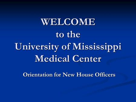 WELCOME to the University of Mississippi Medical Center Orientation for New House Officers.