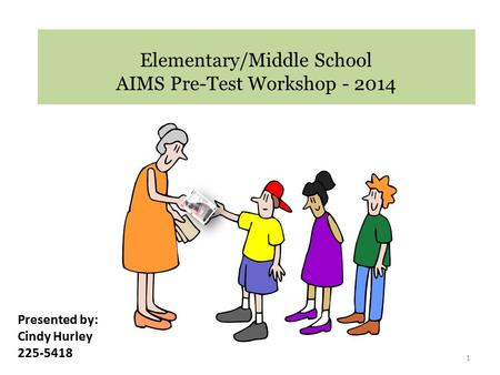 Elementary/Middle School AIMS Pre-Test Workshop - 2014 1 Presented by: Cindy Hurley 225-5418.