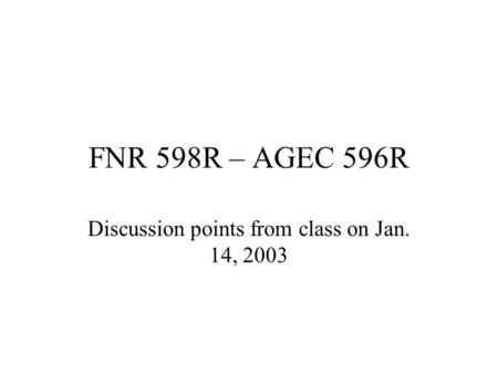 FNR 598R – AGEC 596R Discussion points from class on Jan. 14, 2003.