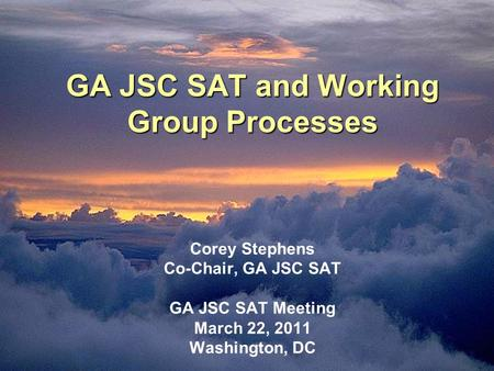 GA JSC SAT and Working Group Processes GA JSC SAT and Working Group Processes Corey Stephens Co-Chair, GA JSC SAT GA JSC SAT Meeting March 22, 2011 Washington,