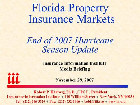 Florida Property Insurance Markets End of 2007 Hurricane Season Update Robert P. Hartwig, Ph.D., CPCU, President Insurance Information Institute  110.