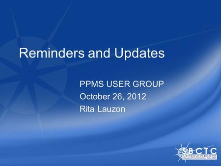 Reminders and Updates PPMS USER GROUP October 26, 2012 Rita Lauzon.