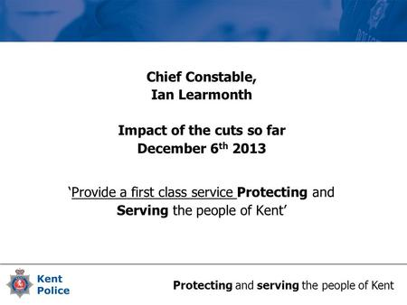 Protecting and serving the people of Kent Chief Constable, Ian Learmonth Impact of the cuts so far December 6 th 2013 'Provide a first class service Protecting.