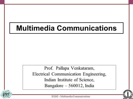 E0262 - Multimedia Communications Prof. Pallapa Venkataram, Electrical Communication Engineering, Indian Institute of Science, Bangalore – 560012, India.