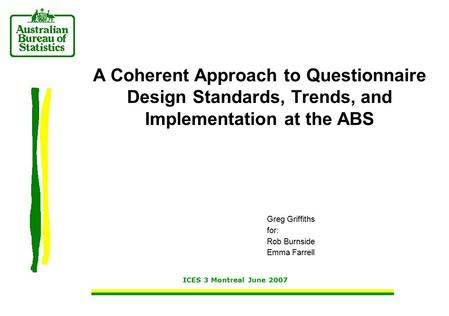 Greg Griffiths for: Rob Burnside Emma Farrell ICES 3 Montreal June 2007 A Coherent Approach to Questionnaire Design Standards, Trends, and Implementation.