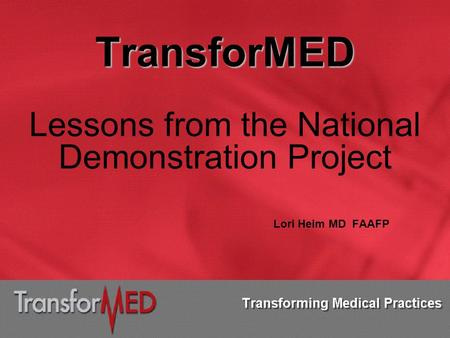 TransforMED Lessons from the National Demonstration Project Lori Heim MD FAAFP.