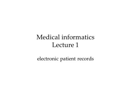 Medical informatics Lecture 1 electronic patient records.