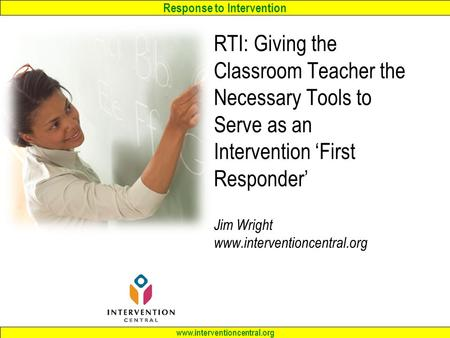 Response to Intervention www.interventioncentral.org RTI: Giving the Classroom Teacher the Necessary <strong>Tools</strong> to Serve as an Intervention 'First Responder'