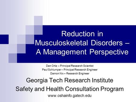 Reduction in Musculoskeletal Disorders – A Management Perspective Dan Ortiz – Principal Research Scientist Paul Schlumper – Principal Research Engineer.