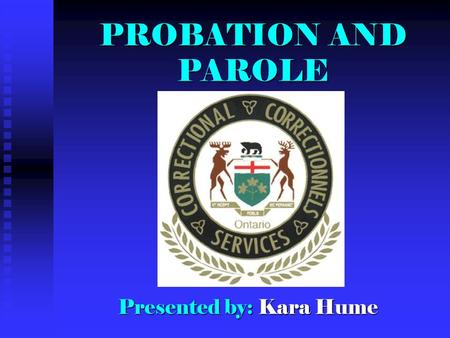 PROBATIONAND PAROLE PROBATION AND PAROLE Presented by: Kara Hume.