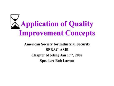 Application of Quality Improvement Concepts American Society for Industrial Security SFBAC-ASIS Chapter Meeting Jan 17 th, 2002 Speaker: Bob Larson.