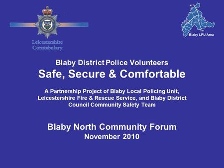 Blaby District Police Volunteers Safe, Secure & Comfortable A Partnership Project of Blaby Local Policing Unit, Leicestershire Fire & Rescue Service, and.