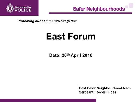 Protecting our communities together East Forum Date: 20 th April 2010 East Safer Neighbourhood team Sergeant: Roger Fildes.