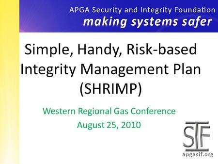 Western Regional Gas Conference August 25, 2010 Simple, Handy, Risk-based Integrity Management Plan (SHRIMP)