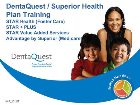 DentaQuest / Superior Health Plan Training STAR Health (Foster Care) STAR + PLUS STAR Value Added Services Advantage by Superior (Medicare) SHP_201237.