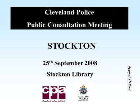 Cleveland Police Public Consultation Meeting STOCKTON 25 th September 2008 Stockton Library Appendix 3 Cont.
