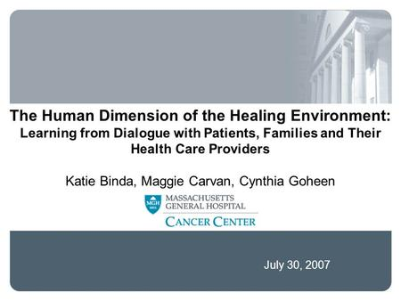 July 30, 2007 The Human Dimension of the Healing Environment: Learning from Dialogue with Patients, Families and Their Health Care Providers Katie Binda,
